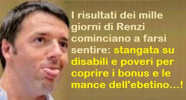 I risultati dei mille giorni di Renzi cominciano a farsi sentire: stangata su disabili e poveri per coprire i bonus e le mance dell'ebetino...!