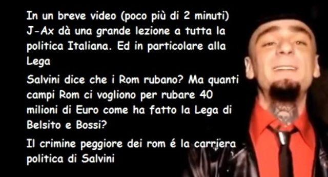 GRANDE J-AX: Salvini dice che i Rom rubano? Ma quanti campi Rom ci vogliono per rubare 40 milioni di Euro come ha fatto la Lega di Belsito e Bossi?