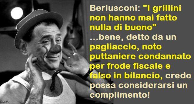 """Berlusconi: """"I grillini non hanno mai fatto nulla di buono"""" ...bene, detto da un pagliaccio, noto puttaniere condannato per frode fiscale e falso in bilancio, credo possa considerarsi un complimento!"""