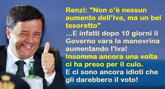 """Renzi: """"Non c'è nessun aumento dell'Iva, ma un bel tesoretto"""" ...E infatti dopo 10 giorni il Governo vara la manovrina aumentando l'Iva! Insomma ancora una volta ci ha preso per il culo. E ci sono ancora idioti che gli darebbero il voto!"""