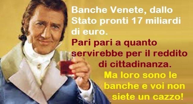 Banche Venete, dallo Stato pronti 17 miliardi di euro. Pari pari a quanto servirebbe per il reddito di cittadinanza. Ma loro sono le banche e voi non siete un cazzo!