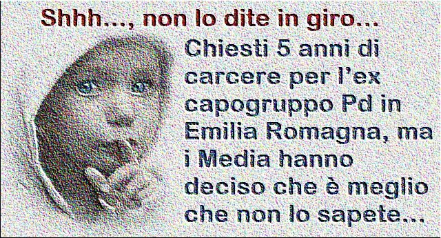 Shhh…, non lo dite in giro... Chiesti 5 anni di carcere per l'ex capogruppo Pd in Emilia Romagna, ma i Media hanno deciso che è meglio che non lo sapete...
