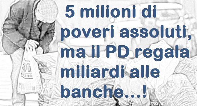 5 milioni di poveri assoluti, ma il PD regala miliardi alle banche...!