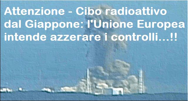 Attenzione - Cibo radioattivo dal Giappone: l'Unione Europea intende azzerare i controlli...!!