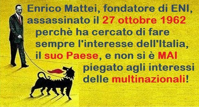 Cari italiani non dimenticate mai Enrico Mattei, il fondatore di ENI, assassinato il 27 ottobre 1962 perchè ha cercato di fare sempre l'interesse del suo Paese e non si è MAI voluto piegare agli interessi delle multinazionali!