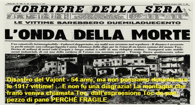 Disastro del Vajont - 54 anni fa , ma non possiamo dimenticare le 1917 vittime! ...E non fu una disgrazia! La montagna che franò veniva chiamata Toc, dall'espressione Toc de pan, pezzo di pane PERCHÉ FRAGILE.