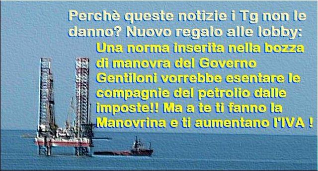 Perchè queste notizie i Tg non le danno? Nuovo regalo alle lobby: Una norma inserita nella bozza di manovra del Governo Gentiloni vorrebbe esentare le compagnie del petrolio dalle imposte!! Ma a te ti fanno la Manovrina e ti aumentano l'IVA ...!