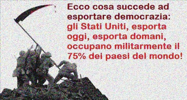 Ecco cosa succede ad esportare democrazia: gli Stati Uniti, esporta oggi, esporta domani, occupano militarmente il 75% dei paesi del mondo!