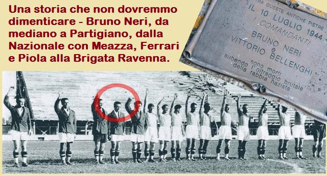 Una storia che non dovremmo dimenticare - Bruno Neri, da mediano a Partigiano, dalla nazionale con Meazza, Ferrari e Piola alla Brigata Ravenna
