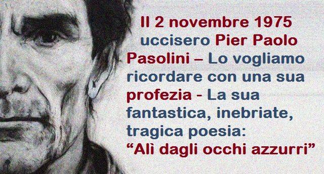 """42 anni fa, il 2 novembre 1975 uccisero Pier Paolo Pasolini – Lo vogliamo ricordare con una sua profezia - La sua fantastica, inebriate, tragica poesia: """"Alì dagli occhi azzurri"""""""