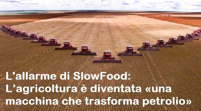 L'allarme di SlowFood - L'agricoltura è diventata «una macchina che trasforma petrolio»