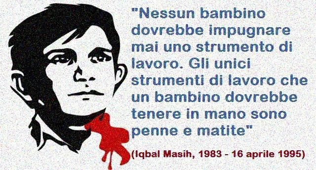 16 Aprile - Giornata mondiale contro la schiavitù infantile - Ricordiamo oggi Iqbal Masih, l'attivista per i diritto dei bambini, assassinato dalle lobby a soli 12 anni!