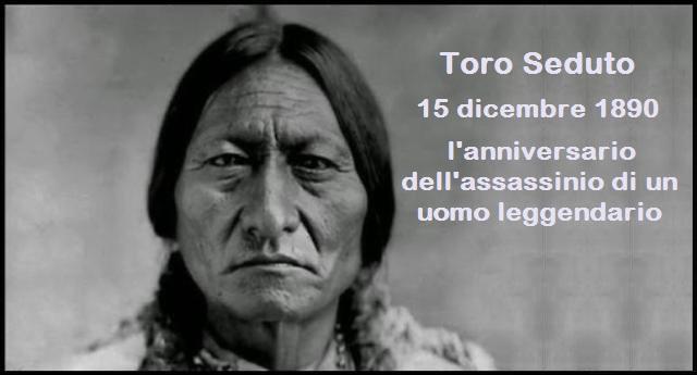 15 dicembre 1890 - Ricorre oggi l'anniversario dell'assassinio, per mano dei criminali bianchi, di un uomo leggendario: Toro Seduto